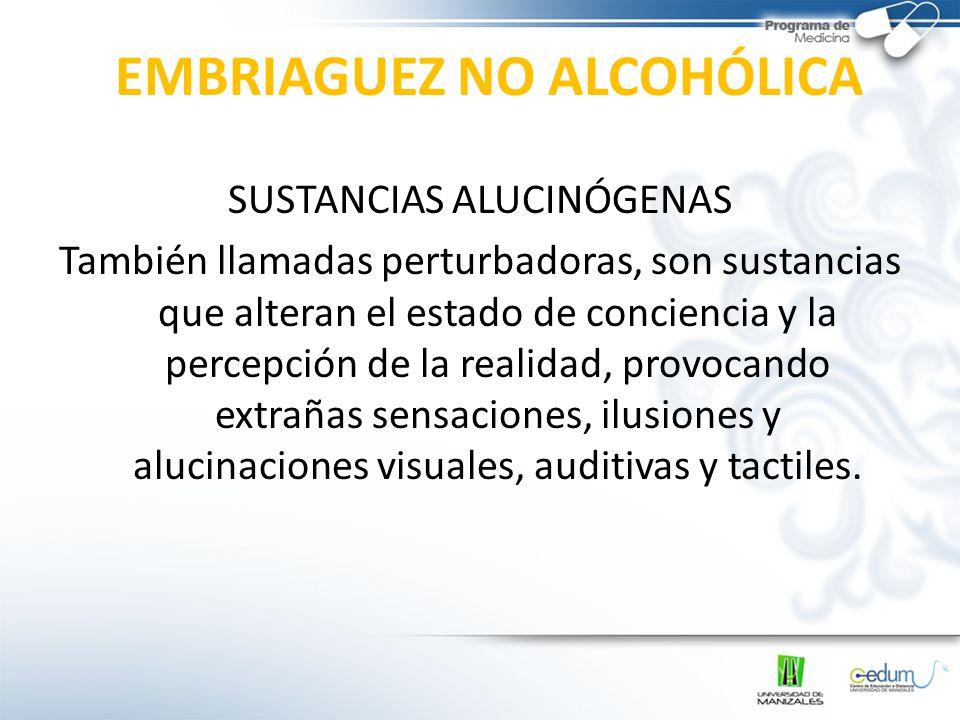 EMBRIAGUEZ NO ALCOHÓLICA SUSTANCIAS ALUCINÓGENAS También llamadas perturbadoras, son sustancias que alteran el estado de conciencia y la percepción de