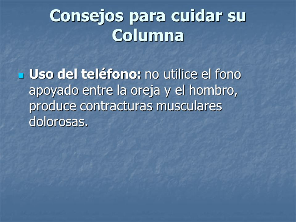 Consejos para cuidar su Columna Uso del teléfono: no utilice el fono apoyado entre la oreja y el hombro, produce contracturas musculares dolorosas. Us
