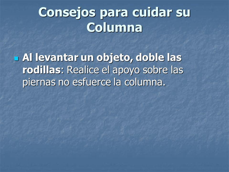 Consejos para cuidar su Columna Levante el objeto lentamente: No realice movimientos bruscos y de rotación de columna, si tiene que girar, mueva los pies.