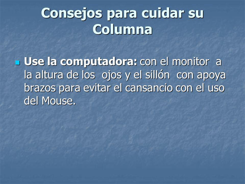 Consejos para cuidar su Columna Use la computadora: con el monitor a la altura de los ojos y el sillón con apoya brazos para evitar el cansancio con e