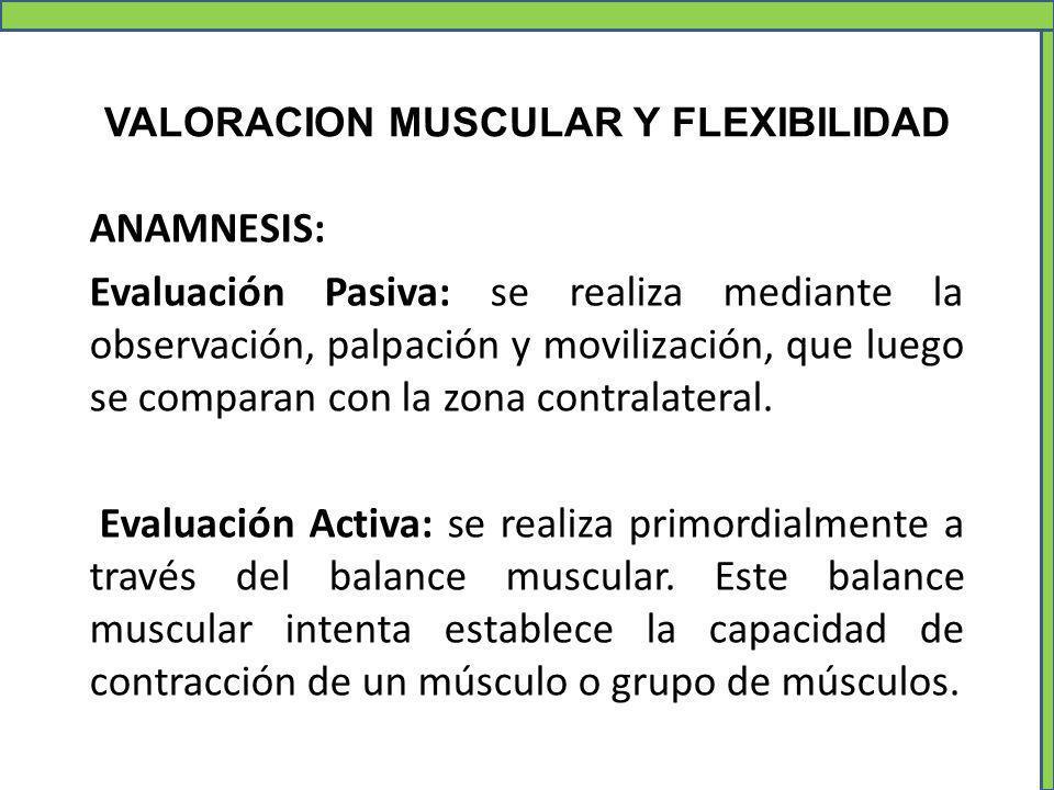 VALORACION MUSCULAR Y FLEXIBILIDAD ANAMNESIS: Evaluación Pasiva: se realiza mediante la observación, palpación y movilización, que luego se comparan c
