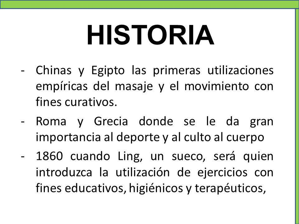 HISTORIA -Chinas y Egipto las primeras utilizaciones empíricas del masaje y el movimiento con fines curativos. -Roma y Grecia donde se le da gran impo