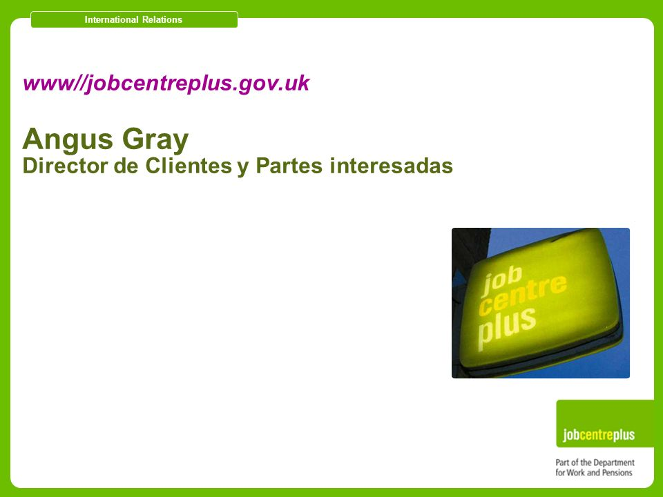 International Relations www//jobcentreplus.gov.uk Angus Gray Director de Clientes y Partes interesadas