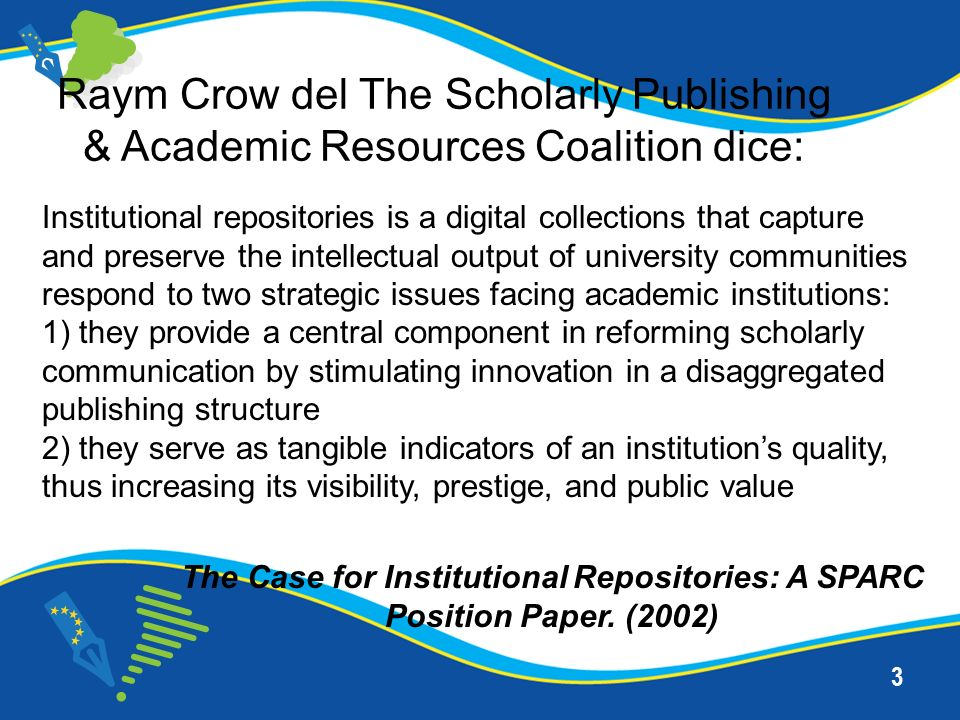 3 Institutional repositories is a digital collections that capture and preserve the intellectual output of university communities respond to two strategic issues facing academic institutions: 1) they provide a central component in reforming scholarly communication by stimulating innovation in a disaggregated publishing structure 2) they serve as tangible indicators of an institutions quality, thus increasing its visibility, prestige, and public value Raym Crow del The Scholarly Publishing & Academic Resources Coalition dice: The Case for Institutional Repositories: A SPARC Position Paper.