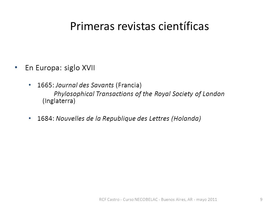 Primeras revistas científicas En Europa: siglo XVII 1665: Journal des Savants (Francia) Phylosophical Transactions of the Royal Society of London (Inglaterra) 1684: Nouvelles de la Republique des Lettres (Holanda) RCF Castro - Curso NECOBELAC - Buenos Aires, AR - mayo 20119