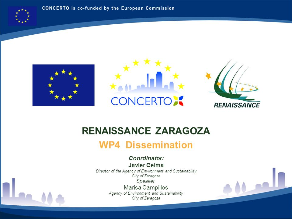 RENAISSANCE es un proyecto del programa CONCERTO co-financiado por la Comisión Europea dentro del Sexto Programa Marco RENAISSANCE - ZARAGOZA - SPAIN 2 RENAISSANCE ZARAGOZA WP4 Dissemination Coordinator: Javier Celma Director of the Agency of Environment and Sustainability City of Zaragoza Speaker : Marisa Campillos Agency of Environment and Sustainability City of Zaragoza