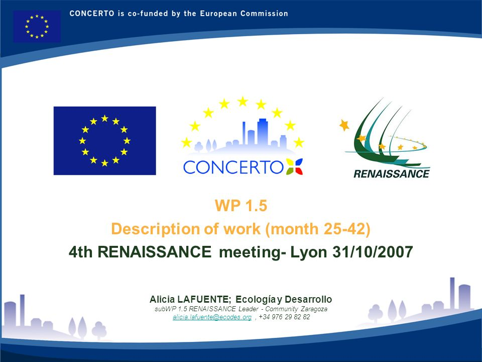 RENAISSANCE es un proyecto del programa CONCERTO co-financiado por la Comisión Europea dentro del Sexto Programa Marco 1 WP 1.5 Description of work (month 25-42) 4th RENAISSANCE meeting- Lyon 31/10/2007 Alicia LAFUENTE; Ecología y Desarrollo subWP 1.5 RENAISSANCE Leader - Community Zaragoza