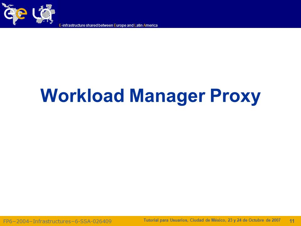 E-infrastructure shared between Europe and Latin America FP62004Infrastructures6-SSA-026409 Tutorial para Usuarios, Ciudad de México, 23 y 24 de Octubre de 2007 11 Workload Manager Proxy
