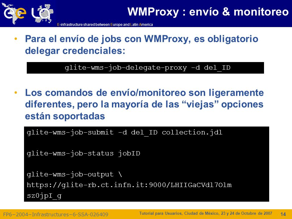 E-infrastructure shared between Europe and Latin America FP62004Infrastructures6-SSA-026409 Tutorial para Usuarios, Ciudad de México, 23 y 24 de Octubre de 2007 14 WMProxy : envío & monitoreo Para el envío de jobs con WMProxy, es obligatorio delegar credenciales: Los comandos de envío/monitoreo son ligeramente diferentes, pero la mayoría de las viejas opciones están soportadas glite-wms-job-delegate-proxy -d del_ID glite-wms-job-submit -d del_ID collection.jdl glite-wms-job-status jobID glite-wms-job-output \ https://glite-rb.ct.infn.it:9000/LHIIGaCVdl7Olm sz0jpI_g