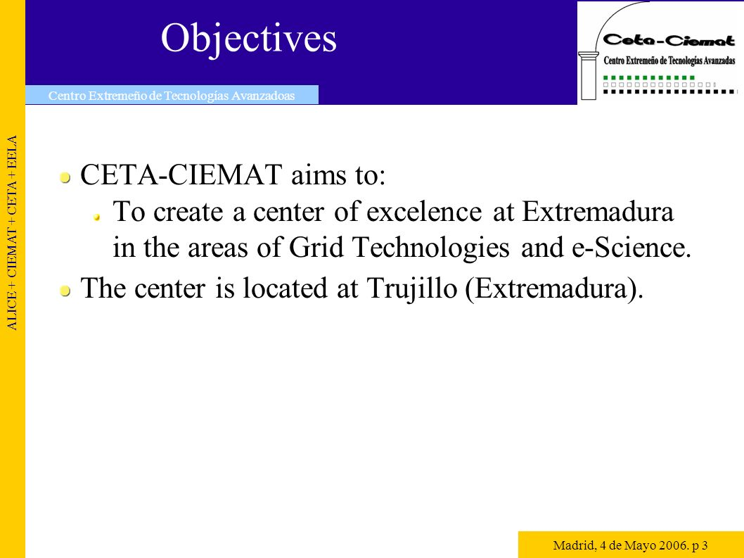 Objectives CETA-CIEMAT aims to: To create a center of excelence at Extremadura in the areas of Grid Technologies and e-Science.