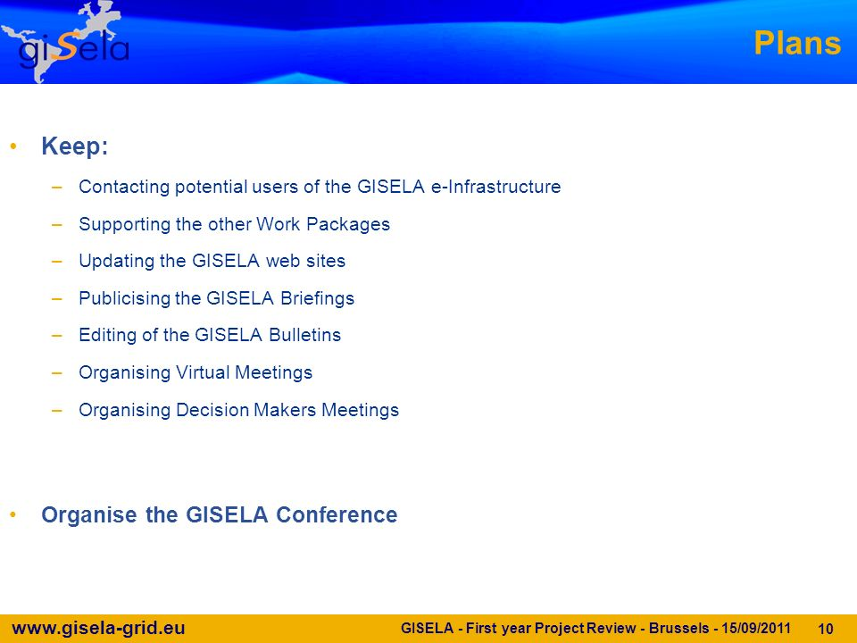 www.gisela-grid.eu GISELA - First year Project Review - Brussels - 15/09/2011 10 Plans Keep: –Contacting potential users of the GISELA e-Infrastructure –Supporting the other Work Packages –Updating the GISELA web sites –Publicising the GISELA Briefings –Editing of the GISELA Bulletins –Organising Virtual Meetings –Organising Decision Makers Meetings Organise the GISELA Conference