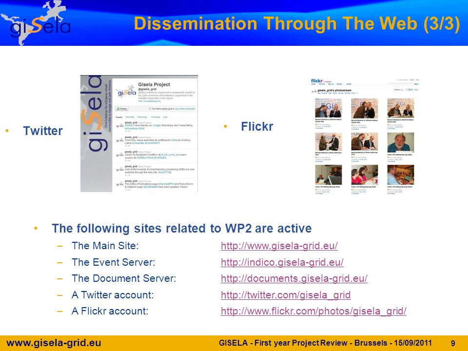 www.gisela-grid.eu GISELA - First year Project Review - Brussels - 15/09/2011 9 Dissemination Through The Web (3/3) Twitter Flickr The following sites related to WP2 are active –The Main Site:http://www.gisela-grid.eu/http://www.gisela-grid.eu/ –The Event Server:http://indico.gisela-grid.eu/http://indico.gisela-grid.eu/ –The Document Server:http://documents.gisela-grid.eu/http://documents.gisela-grid.eu/ –A Twitter account:http://twitter.com/gisela_gridhttp://twitter.com/gisela_grid –A Flickr account:http://www.flickr.com/photos/gisela_grid/http://www.flickr.com/photos/gisela_grid/