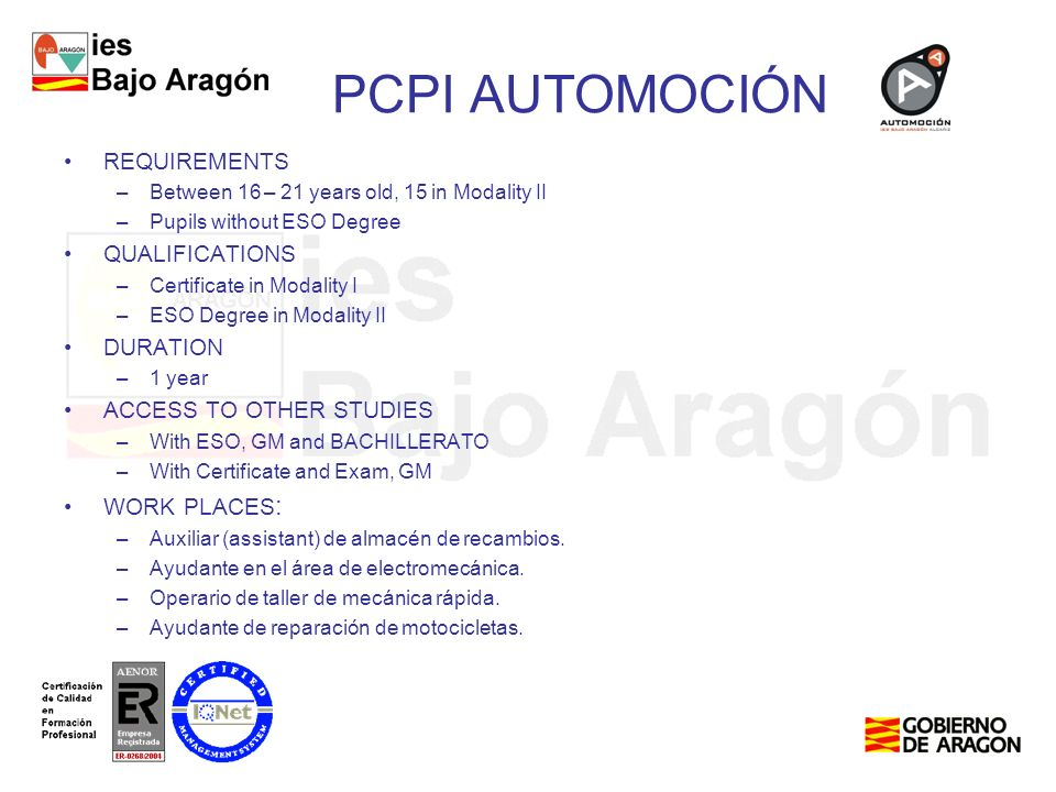 PCPI AUTOMOCIÓN REQUIREMENTS –Between 16 – 21 years old, 15 in Modality II –Pupils without ESO Degree QUALIFICATIONS –Certificate in Modality I –ESO Degree in Modality II DURATION –1 year ACCESS TO OTHER STUDIES –With ESO, GM and BACHILLERATO –With Certificate and Exam, GM WORK PLACES : –Auxiliar (assistant) de almacén de recambios.
