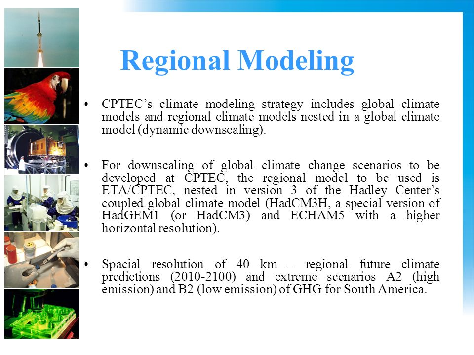 Regional Modeling CPTECs climate modeling strategy includes global climate models and regional climate models nested in a global climate model (dynamic downscaling).