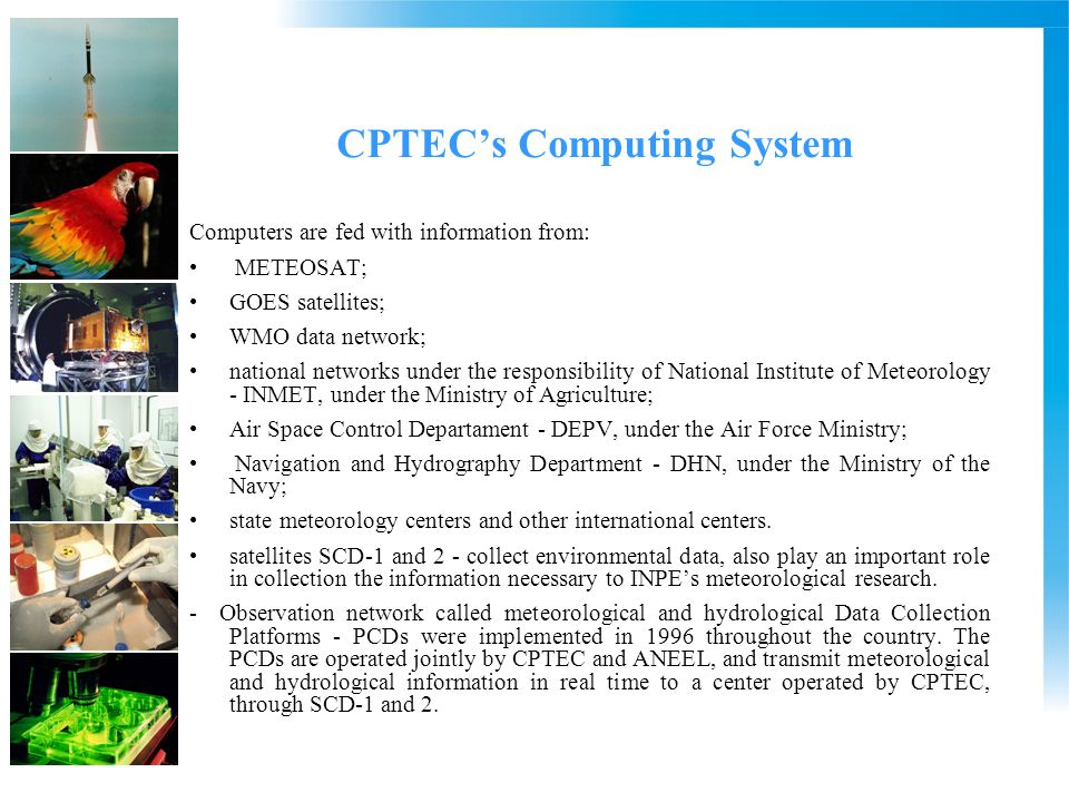 CPTECs Computing System Computers are fed with information from: METEOSAT; GOES satellites; WMO data network; national networks under the responsibility of National Institute of Meteorology - INMET, under the Ministry of Agriculture; Air Space Control Departament - DEPV, under the Air Force Ministry; Navigation and Hydrography Department - DHN, under the Ministry of the Navy; state meteorology centers and other international centers.