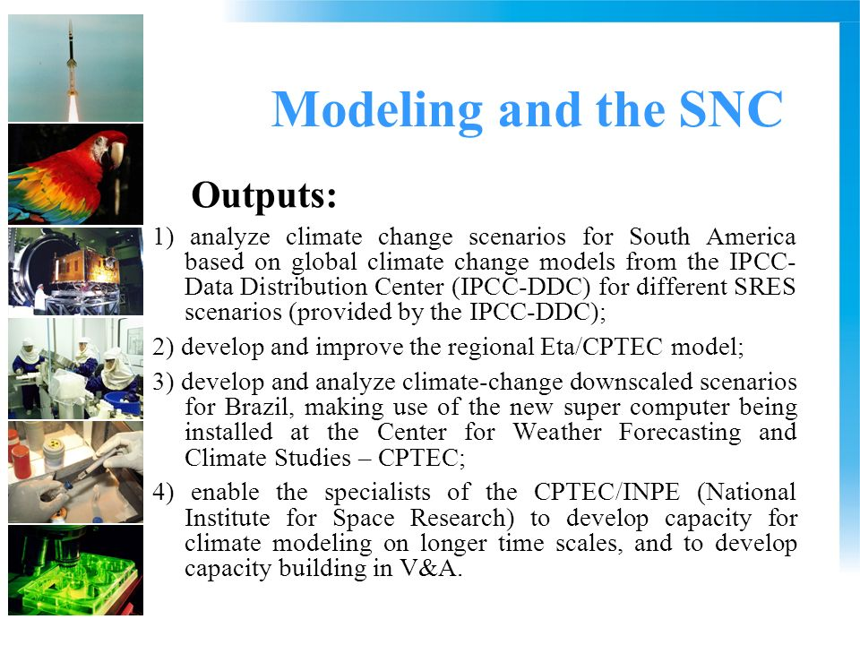 Modeling and the SNC Outputs: 1) analyze climate change scenarios for South America based on global climate change models from the IPCC- Data Distribution Center (IPCC-DDC) for different SRES scenarios (provided by the IPCC-DDC); 2) develop and improve the regional Eta/CPTEC model; 3) develop and analyze climate-change downscaled scenarios for Brazil, making use of the new super computer being installed at the Center for Weather Forecasting and Climate Studies – CPTEC; 4) enable the specialists of the CPTEC/INPE (National Institute for Space Research) to develop capacity for climate modeling on longer time scales, and to develop capacity building in V&A.