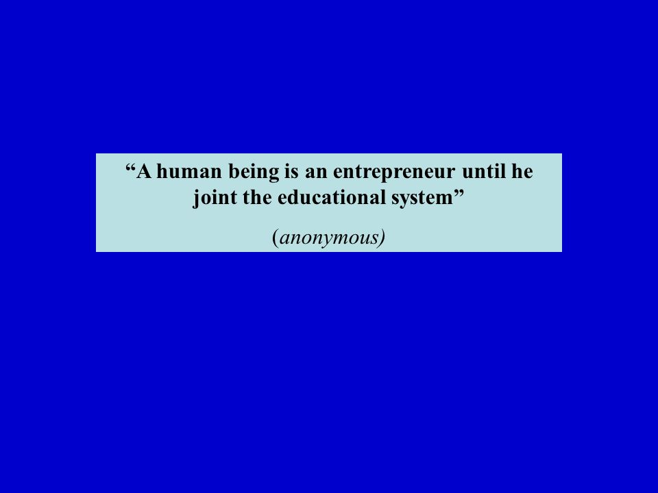 A human being is an entrepreneur until he joint the educational system (anonymous)