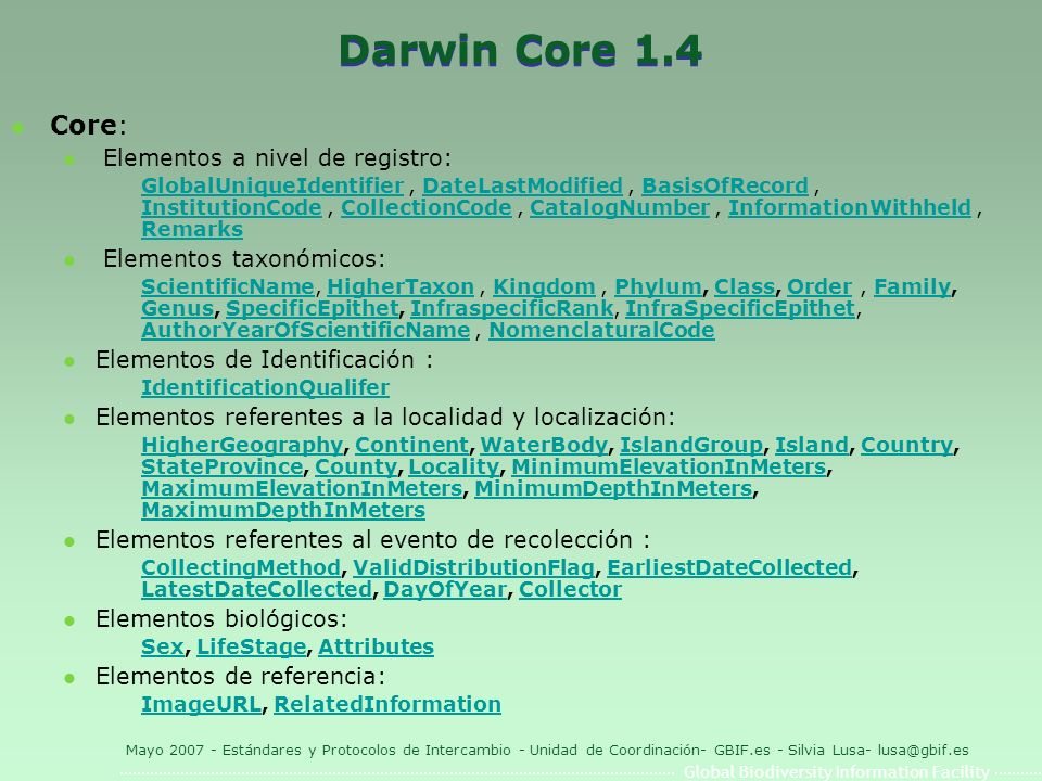 Global Biodiversity Information Facility Mayo 2007 - Estándares y Protocolos de Intercambio - Unidad de Coordinación- GBIF.es - Silvia Lusa- lusa@gbif.es Darwin Core 1.4 l Core: l Elementos a nivel de registro: GlobalUniqueIdentifierGlobalUniqueIdentifier, DateLastModified, BasisOfRecord, InstitutionCode, CollectionCode, CatalogNumber, InformationWithheld, RemarksDateLastModifiedBasisOfRecord InstitutionCodeCollectionCodeCatalogNumberInformationWithheld Remarks l Elementos taxonómicos: ScientificNameScientificName, HigherTaxon, Kingdom, Phylum, Class, Order, Family, Genus, SpecificEpithet, InfraspecificRank, InfraSpecificEpithet, AuthorYearOfScientificName, NomenclaturalCodeHigherTaxonKingdomPhylumClassOrderFamily GenusSpecificEpithetInfraspecificRankInfraSpecificEpithet AuthorYearOfScientificNameNomenclaturalCode l Elementos de Identificación : IdentificationQualifer l Elementos referentes a la localidad y localización: HigherGeographyHigherGeography, Continent, WaterBody, IslandGroup, Island, Country, StateProvince, County, Locality, MinimumElevationInMeters, MaximumElevationInMeters, MinimumDepthInMeters, MaximumDepthInMetersContinentWaterBodyIslandGroupIslandCountry StateProvinceCountyLocalityMinimumElevationInMeters MaximumElevationInMetersMinimumDepthInMeters MaximumDepthInMeters l Elementos referentes al evento de recolección : CollectingMethodCollectingMethod, ValidDistributionFlag, EarliestDateCollected, LatestDateCollected, DayOfYear, CollectorValidDistributionFlagEarliestDateCollected LatestDateCollectedDayOfYearCollector l Elementos biológicos: SexSex, LifeStage, AttributesLifeStageAttributes l Elementos de referencia: ImageURLImageURL, RelatedInformationRelatedInformation
