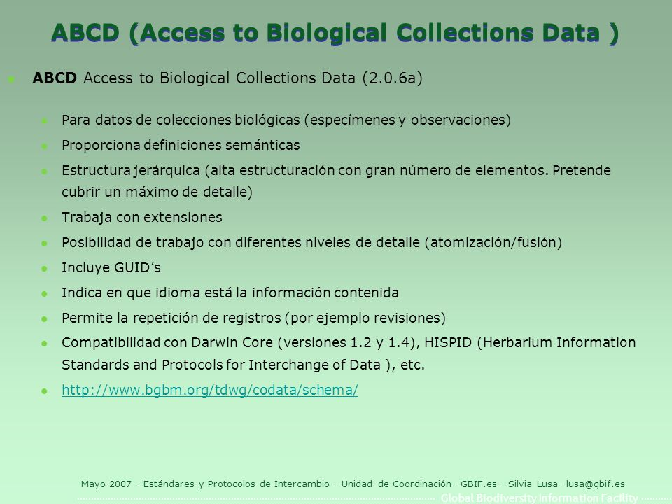 Global Biodiversity Information Facility Mayo 2007 - Estándares y Protocolos de Intercambio - Unidad de Coordinación- GBIF.es - Silvia Lusa- lusa@gbif.es ABCD (Access to Biological Collections Data ) l ABCD Access to Biological Collections Data (2.0.6a) l Para datos de colecciones biológicas (especímenes y observaciones) l Proporciona definiciones semánticas l Estructura jerárquica (alta estructuración con gran número de elementos.