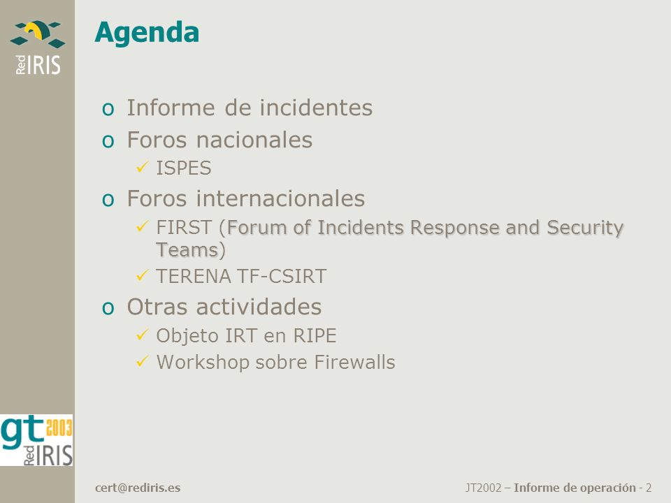 JT2002 – Informe de operación - 2cert@rediris.es Agenda oInforme de incidentes oForos nacionales ISPES oForos internacionales Forum of Incidents Response and Security Teams FIRST (Forum of Incidents Response and Security Teams) TERENA TF-CSIRT oOtras actividades Objeto IRT en RIPE Workshop sobre Firewalls