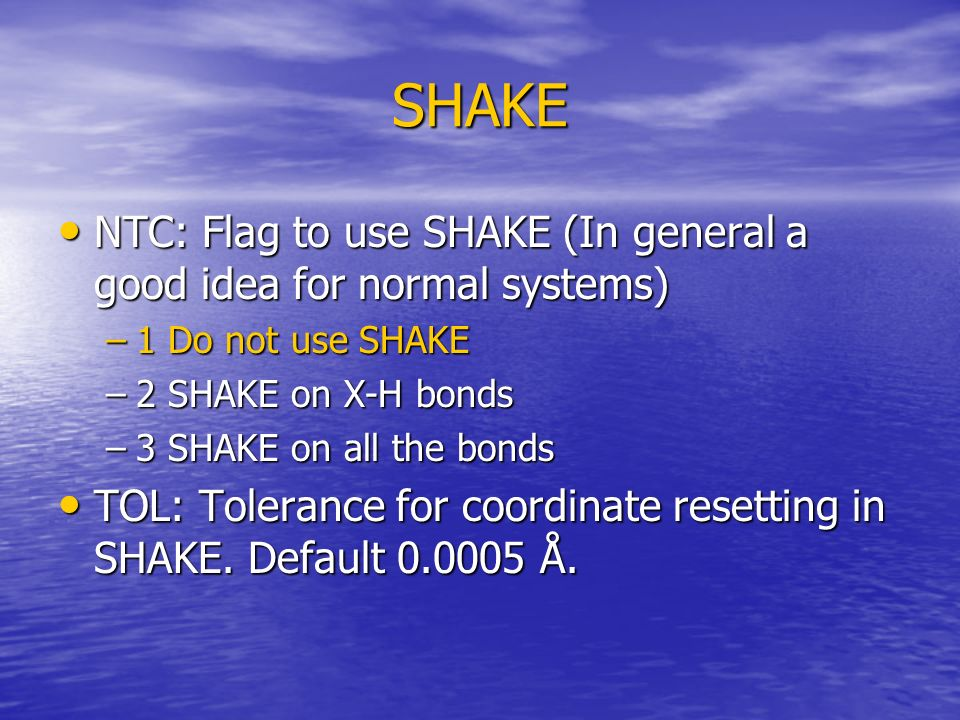 SHAKE NTC: Flag to use SHAKE (In general a good idea for normal systems) NTC: Flag to use SHAKE (In general a good idea for normal systems) –1 Do not use SHAKE –2 SHAKE on X-H bonds –3 SHAKE on all the bonds TOL: Tolerance for coordinate resetting in SHAKE.