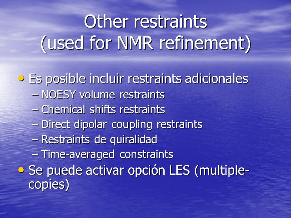 Other restraints (used for NMR refinement) Es posible incluir restraints adicionales Es posible incluir restraints adicionales –NOESY volume restraints –Chemical shifts restraints –Direct dipolar coupling restraints –Restraints de quiralidad –Time-averaged constraints Se puede activar opción LES (multiple- copies) Se puede activar opción LES (multiple- copies)