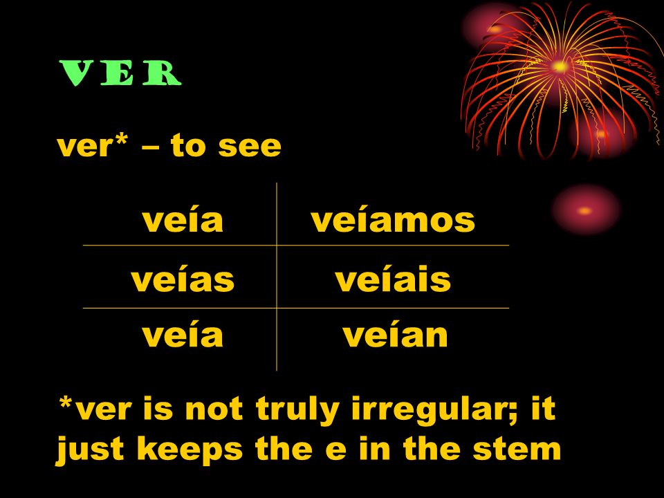 ver veía veías veía veíamos veíais veían ver* – to see *ver is not truly irregular; it just keeps the e in the stem
