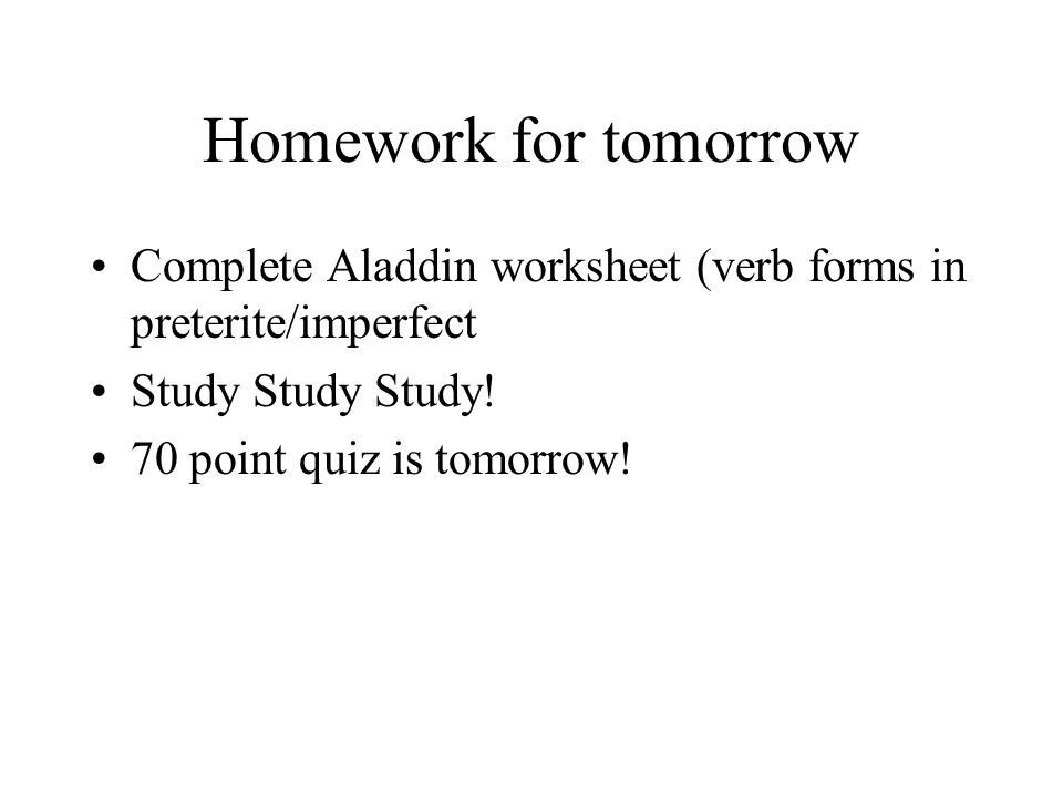 Homework for tomorrow Complete Aladdin worksheet (verb forms in preterite/imperfect Study Study Study.