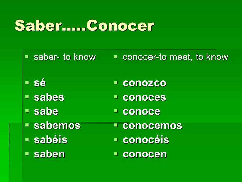 Saber…..Conocer saber- to know saber- to know sé sé sabes sabes sabe sabe sabemos sabemos sabéis sabéis saben saben conocer-to meet, to know conocer-to meet, to know conozco conozco conoces conoces conoce conoce conocemos conocemos conocéis conocéis conocen conocen