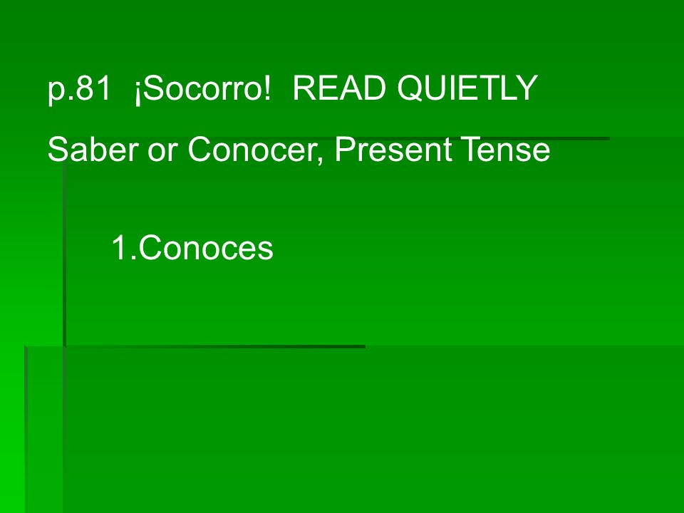 p.81 ¡Socorro! READ QUIETLY Saber or Conocer, Present Tense 1.Conoces