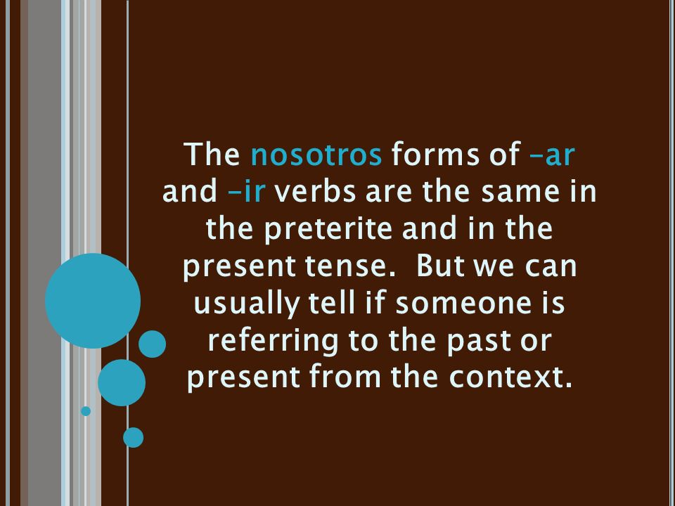 The nosotros forms of –ar and –ir verbs are the same in the preterite and in the present tense.