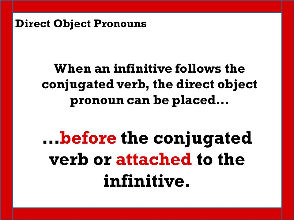 Direct Object Pronouns When an infinitive follows the conjugated verb, the direct object pronoun can be placed… …before the conjugated verb or attached to the infinitive.