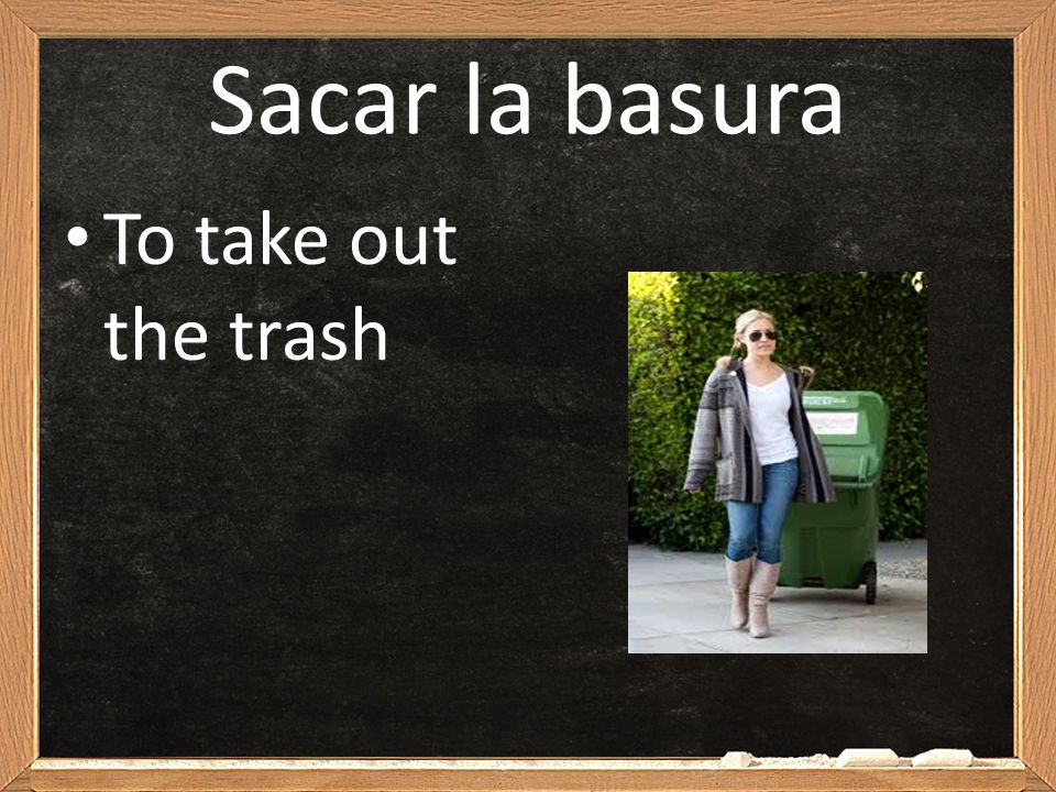 Sacar la basura To take out the trash