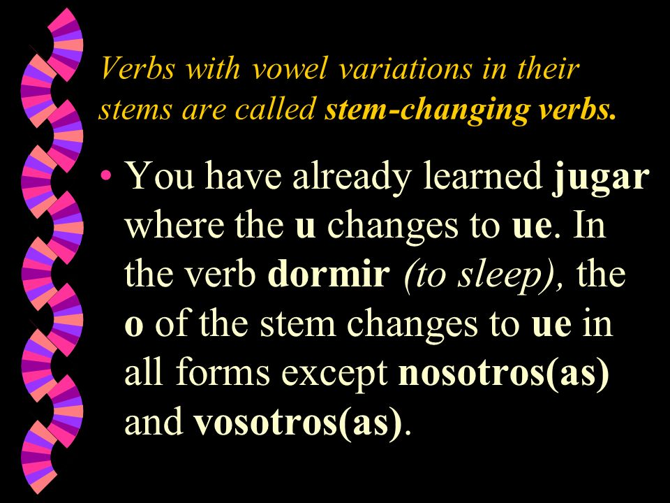 Verbs with vowel variations in their stems are called stem-changing verbs.
