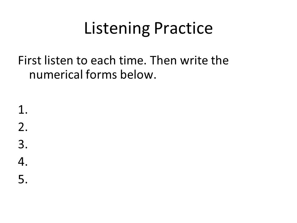 Listening Practice First listen to each time. Then write the numerical forms below. 1. 2. 3. 4. 5.