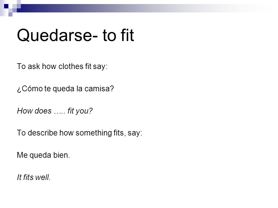 Quedarse- to fit To ask how clothes fit say: ¿Cómo te queda la camisa.
