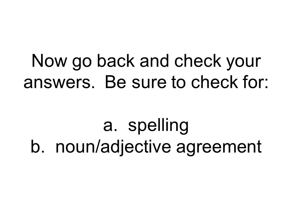 Now go back and check your answers. Be sure to check for: a. spelling b. noun/adjective agreement