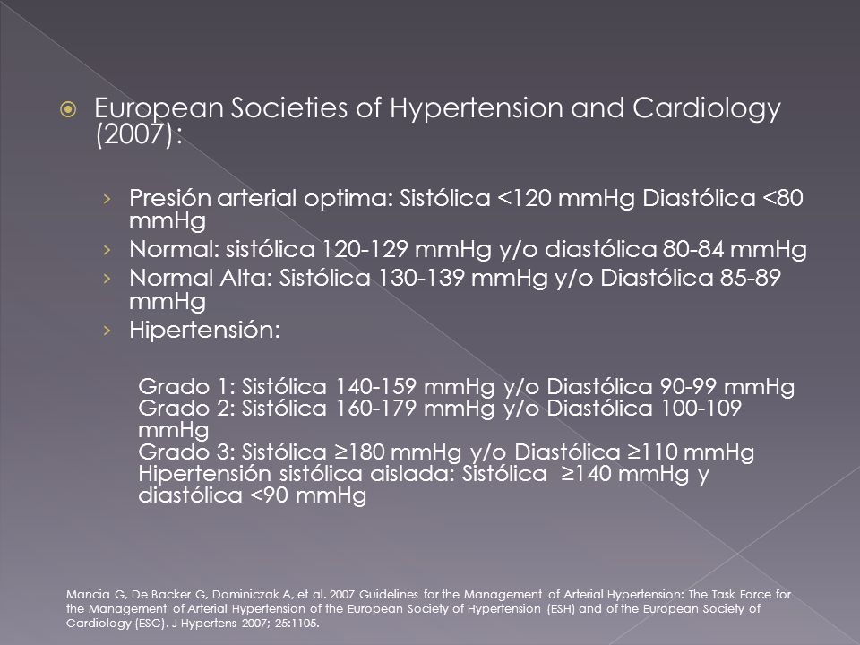 European Societies of Hypertension and Cardiology (2007): Presión arterial optima: Sistólica <120 mmHg Diastólica <80 mmHg Normal: sistólica mmHg y/o diastólica mmHg Normal Alta: Sistólica mmHg y/o Diastólica mmHg Hipertensión: Grado 1: Sistólica mmHg y/o Diastólica mmHg Grado 2: Sistólica mmHg y/o Diastólica mmHg Grado 3: Sistólica 180 mmHg y/o Diastólica 110 mmHg Hipertensión sistólica aislada: Sistólica 140 mmHg y diastólica <90 mmHg Mancia G, De Backer G, Dominiczak A, et al.
