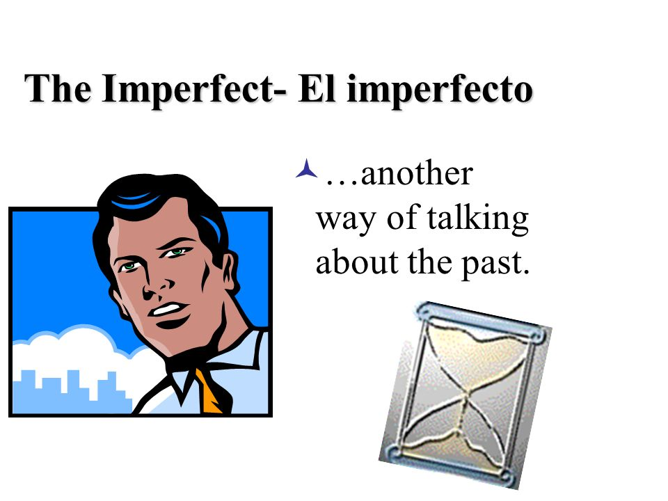 The Imperfect- El imperfecto …another way of talking about the past.