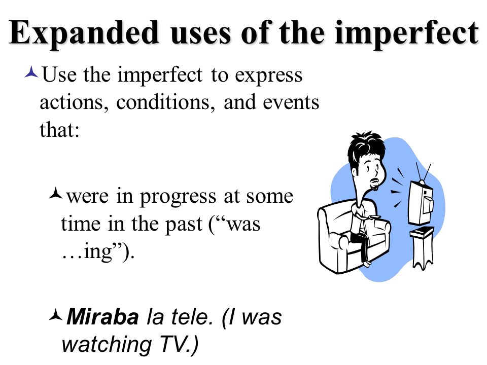 Expanded uses of the imperfect Use the imperfect to express actions, conditions, and events that: were in progress at some time in the past (was …ing).