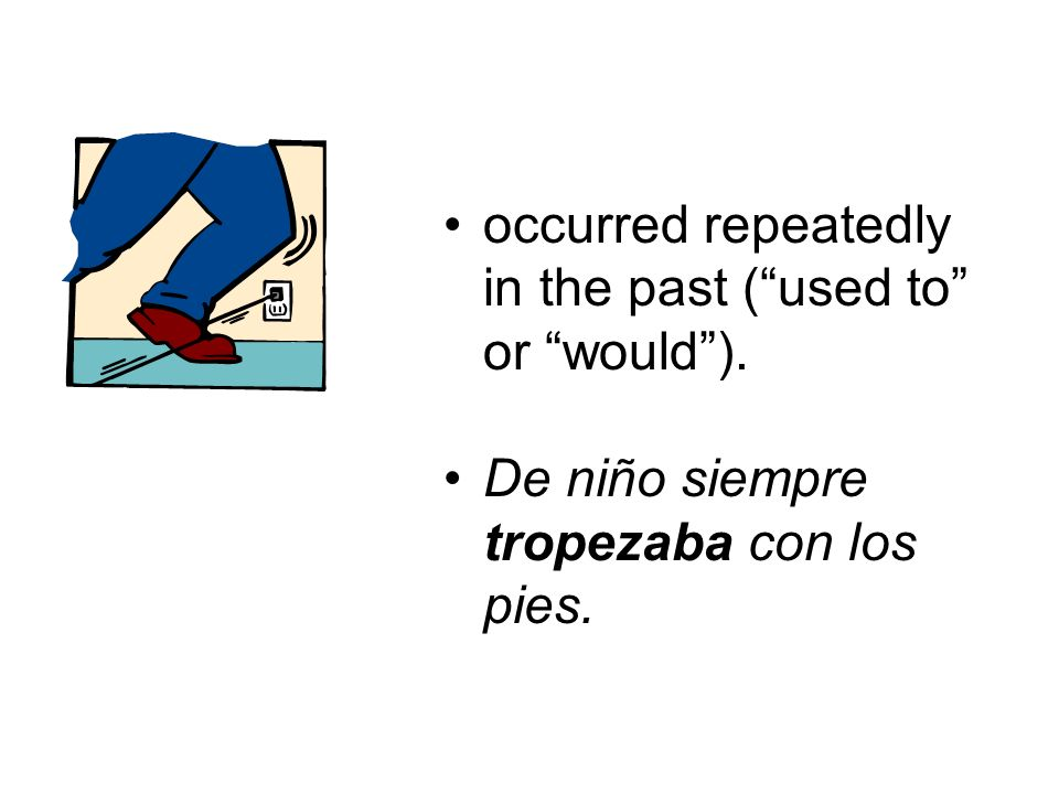 occurred repeatedly in the past (used to or would). De niño siempre tropezaba con los pies.