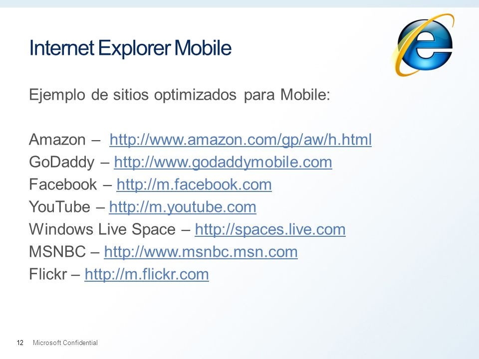Internet Explorer Mobile Ejemplo de sitios optimizados para Mobile: Amazon –   GoDaddy –   Facebook –   YouTube –   Windows Live Space –   MSNBC –   Flickr –   Microsoft Confidential12