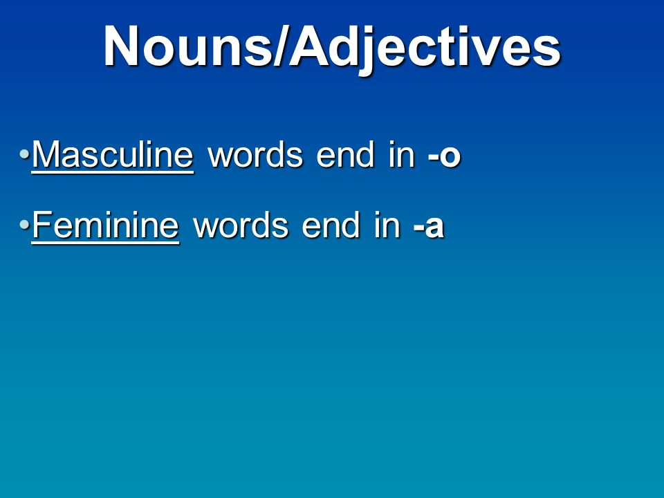 Nouns/Adjectives Masculine words end in -oMasculine words end in -o Feminine words end in -aFeminine words end in -a