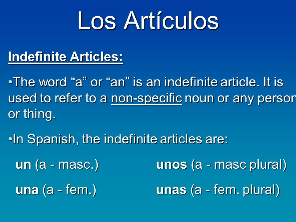 Los Artículos Indefinite Articles: The word a or an is an indefinite article.