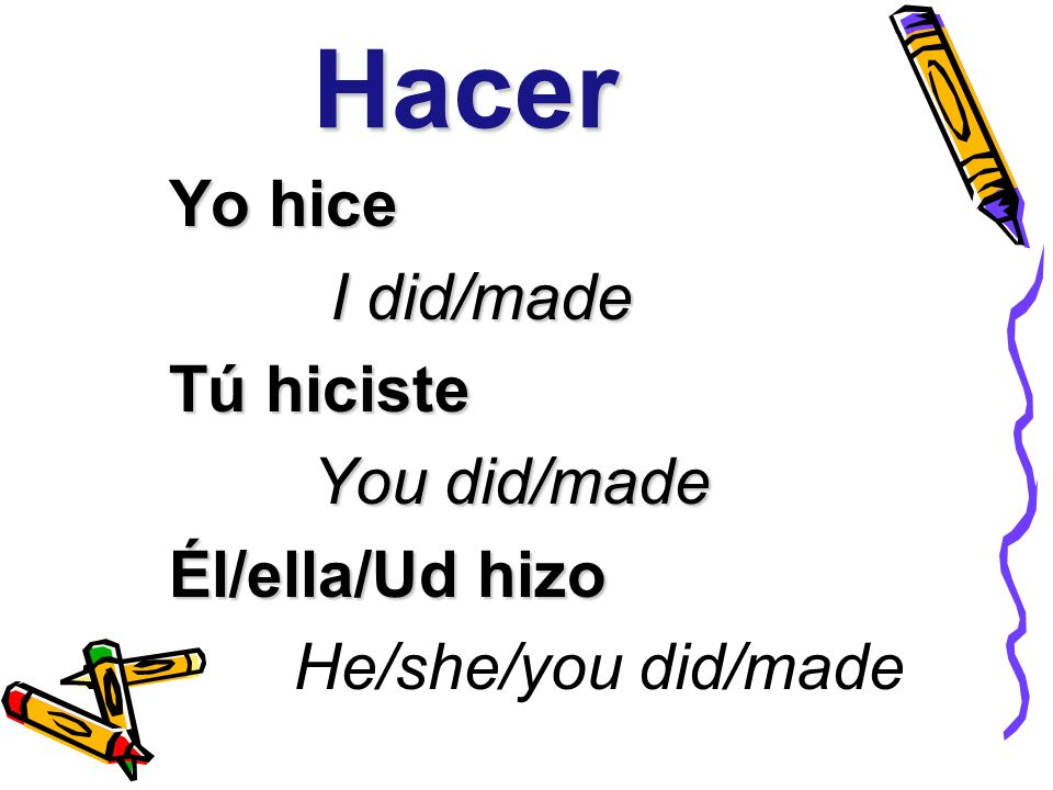 Hacer Yo hice I did/made I did/made Tú hiciste You did/made You did/made Él/ella/Ud hizo He/she/you did/made
