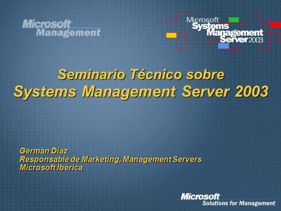 Seminario Técnico sobre Systems Management Server 2003 Germán Díaz Responsable de Marketing, Management Servers Microsoft Ibérica