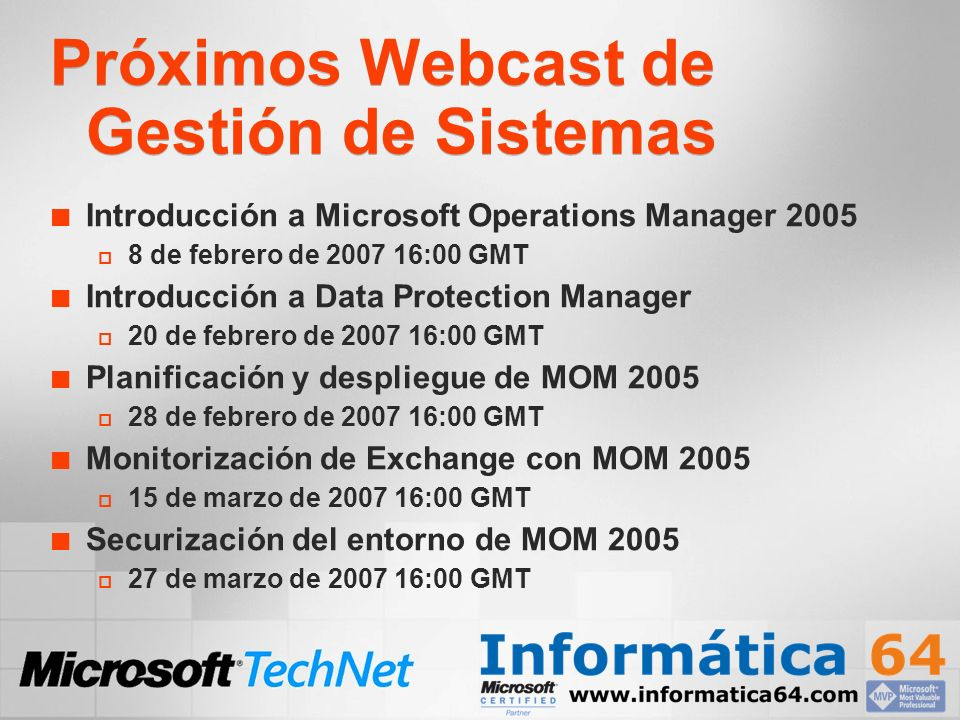 Próximos Webcast de Gestión de Sistemas Introducción a Microsoft Operations Manager de febrero de :00 GMT Introducción a Data Protection Manager 20 de febrero de :00 GMT Planificación y despliegue de MOM de febrero de :00 GMT Monitorización de Exchange con MOM de marzo de :00 GMT Securización del entorno de MOM de marzo de :00 GMT