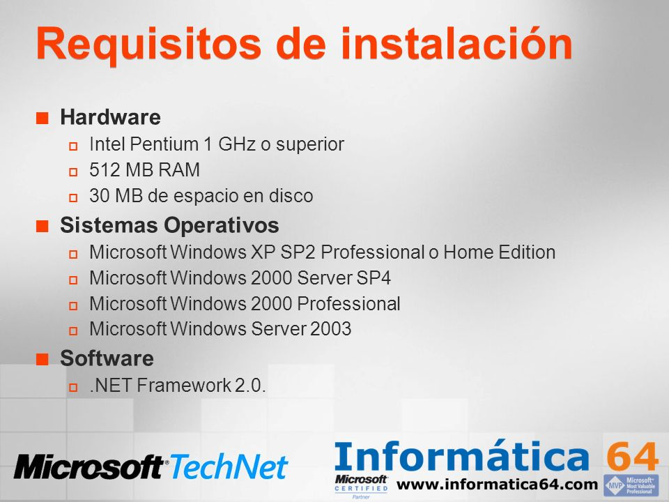 Requisitos de instalación Hardware Intel Pentium 1 GHz o superior 512 MB RAM 30 MB de espacio en disco Sistemas Operativos Microsoft Windows XP SP2 Professional o Home Edition Microsoft Windows 2000 Server SP4 Microsoft Windows 2000 Professional Microsoft Windows Server 2003 Software.NET Framework 2.0.