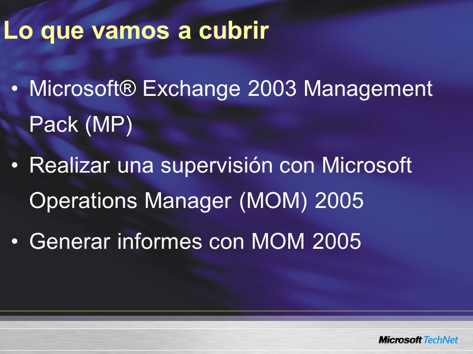 Lo que vamos a cubrir Microsoft® Exchange 2003 Management Pack (MP) Realizar una supervisión con Microsoft Operations Manager (MOM) 2005 Generar informes con MOM 2005