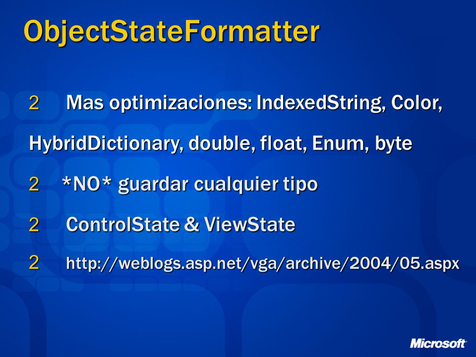 ObjectStateFormatter 2 Mas optimizaciones: IndexedString, Color, HybridDictionary, double, float, Enum, byte 2 *NO* guardar cualquier tipo 2 ControlState & ViewState 2 http://weblogs.asp.net/vga/archive/2004/05.aspx